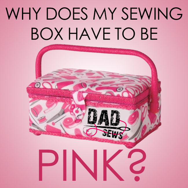 Why Does My Sewing Box Have To Be Pink? DadSews.com Sew. Fail. Repeat.