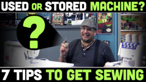 7 Tips for a USED or STORED Sewing Machine